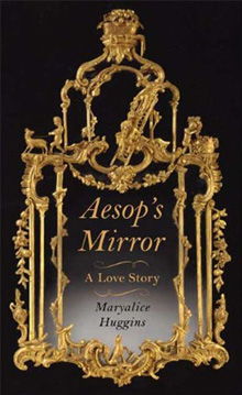 Maryalice Huggins's Aesop's Mirror: A Love Story (Farrar, Straus and Giroux, 2009)